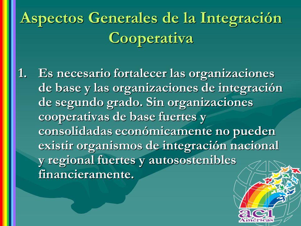 Aspectos Generales de la Integración Cooperativa 1.Es necesario fortalecer las organizaciones de base y las organizaciones de integración de segundo g