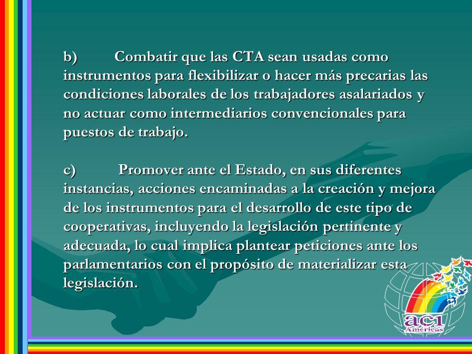 b)Combatir que las CTA sean usadas como instrumentos para flexibilizar o hacer más precarias las condiciones laborales de los trabajadores asalariados