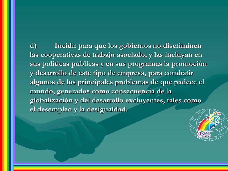 d)Incidir para que los gobiernos no discriminen las cooperativas de trabajo asociado, y las incluyan en sus políticas públicas y en sus programas la p