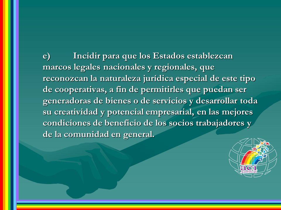 e)Incidir para que los Estados establezcan marcos legales nacionales y regionales, que reconozcan la naturaleza jurídica especial de este tipo de coop