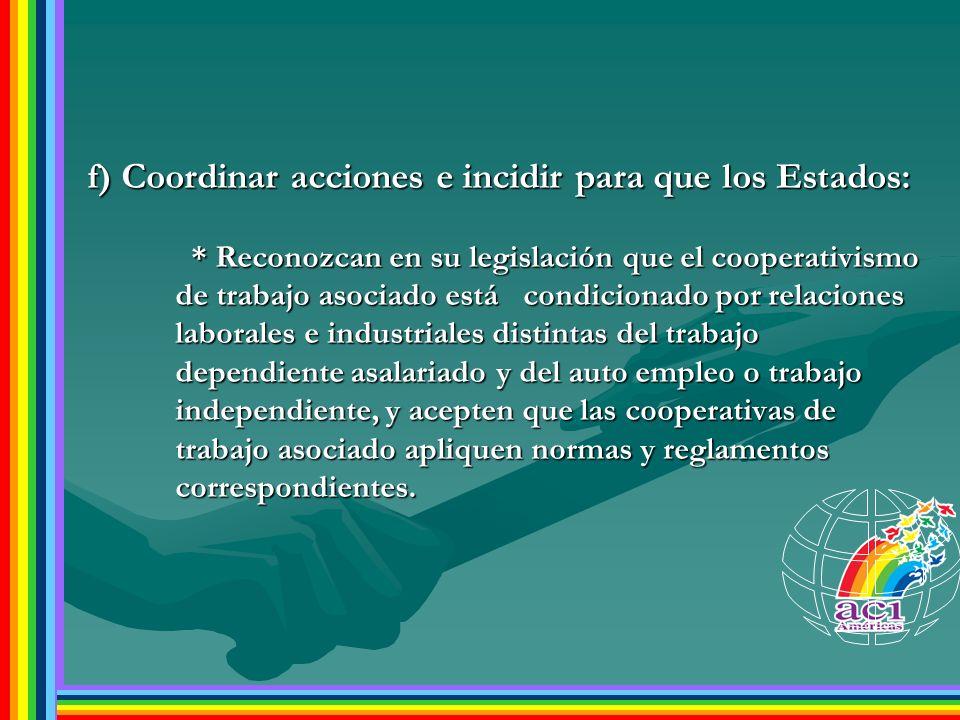 f) Coordinar acciones e incidir para que los Estados: * Reconozcan en su legislación que el cooperativismo de trabajo asociado está condicionado por r