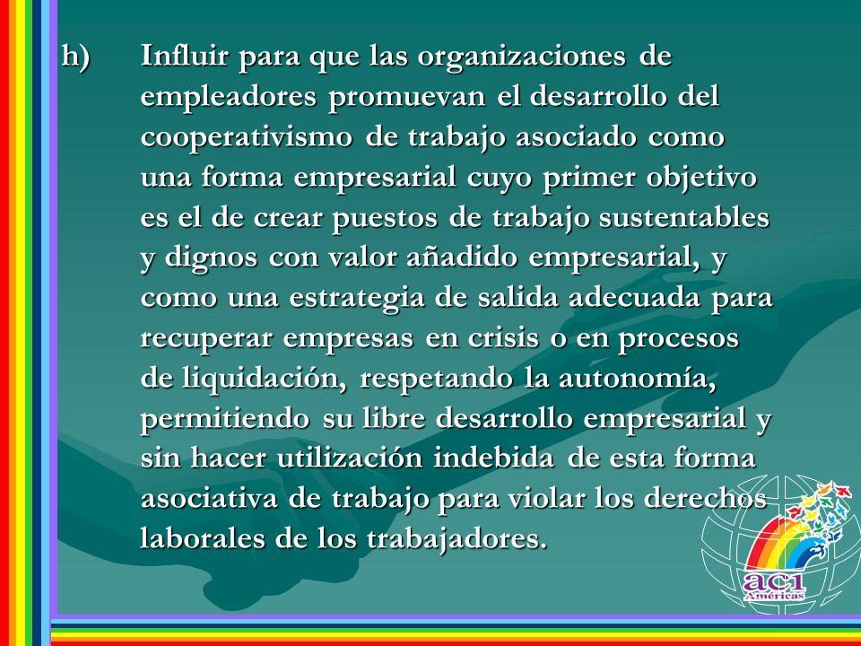 h)Influir para que las organizaciones de empleadores promuevan el desarrollo del cooperativismo de trabajo asociado como una forma empresarial cuyo pr