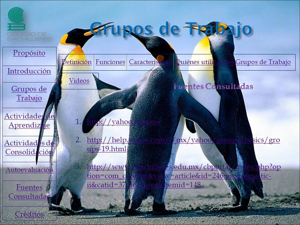1.http://yahoo.com.mxhttp://yahoo.com.mx 2.http://help.yahoo.com/l/mx/yahoo/groups/basics/gro ups-19.htmlhttp://help.yahoo.com/l/mx/yahoo/groups/basics/gro ups-19.html 3.http://www.cbachilleres.edu.mx/cbportal/index.php op tion=com_content&view=article&id=246:programa-tic- ii&catid=37:docentes&Itemid=148http://www.cbachilleres.edu.mx/cbportal/index.php op tion=com_content&view=article&id=246:programa-tic- ii&catid=37:docentes&Itemid=148 Propósito Introducción Grupos de Trabajo Actividades de Aprendizaje Actividades de Consolidación Autoevaluación Fuentes Consultadas Créditos Videos DefiniciónDefinición Funciones Características Quiénes utilizan los Grupos de TrabajoFuncionesCaracterísticasQuiénes utilizan los Grupos de Trabajo