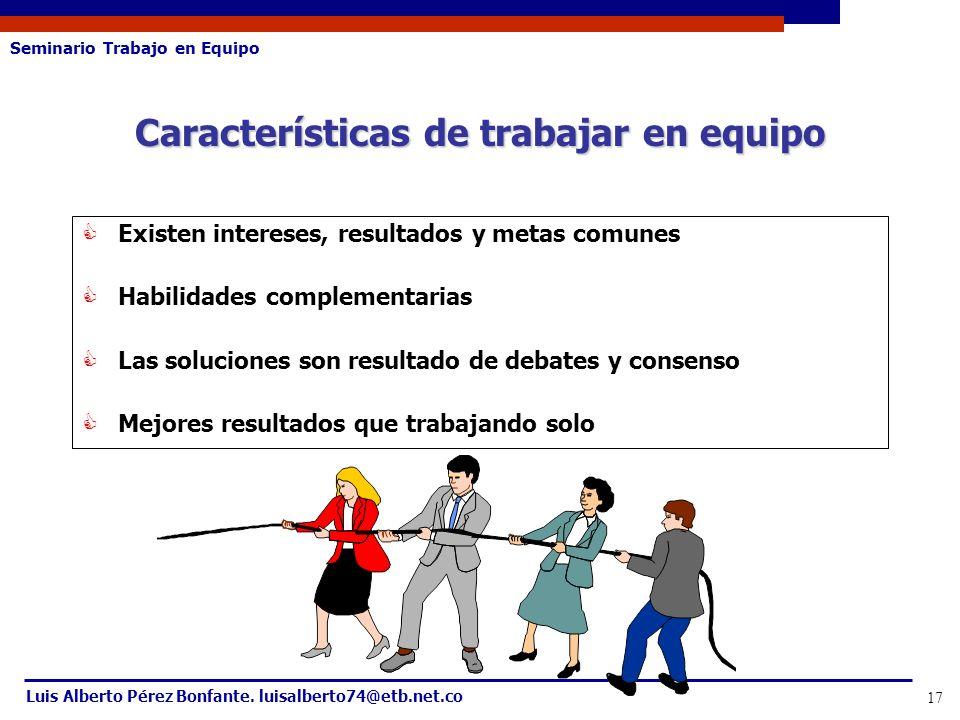 Seminario Trabajo en Equipo Luis Alberto Pérez Bonfante. luisalberto74@etb.net.co 17 Características de trabajar en equipo Existen intereses, resultad