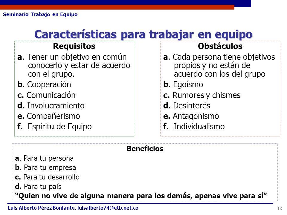 Seminario Trabajo en Equipo Luis Alberto Pérez Bonfante. luisalberto74@etb.net.co 18 Requisitos a. Tener un objetivo en común conocerlo y estar de acu