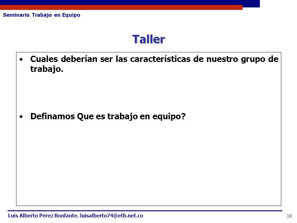 Seminario Trabajo en Equipo Luis Alberto Pérez Bonfante. luisalberto74@etb.net.co 19 Cuales deberían ser las características de nuestro grupo de traba