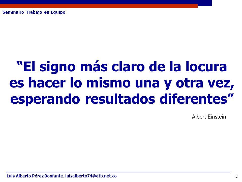 Seminario Trabajo en Equipo Luis Alberto Pérez Bonfante. luisalberto74@etb.net.co 2 El signo más claro de la locura es hacer lo mismo una y otra vez,