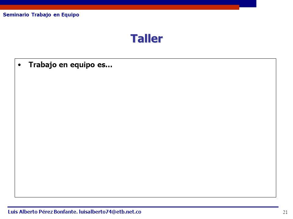 Seminario Trabajo en Equipo Luis Alberto Pérez Bonfante. luisalberto74@etb.net.co 21 Trabajo en equipo es... Taller