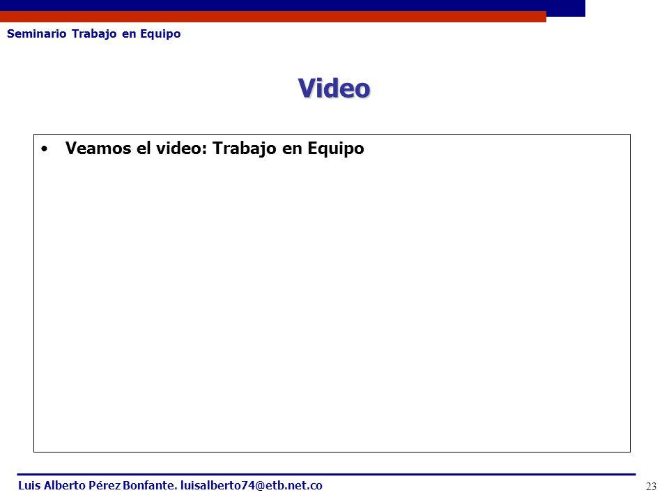 Seminario Trabajo en Equipo Luis Alberto Pérez Bonfante. luisalberto74@etb.net.co 23 Veamos el video: Trabajo en Equipo Video