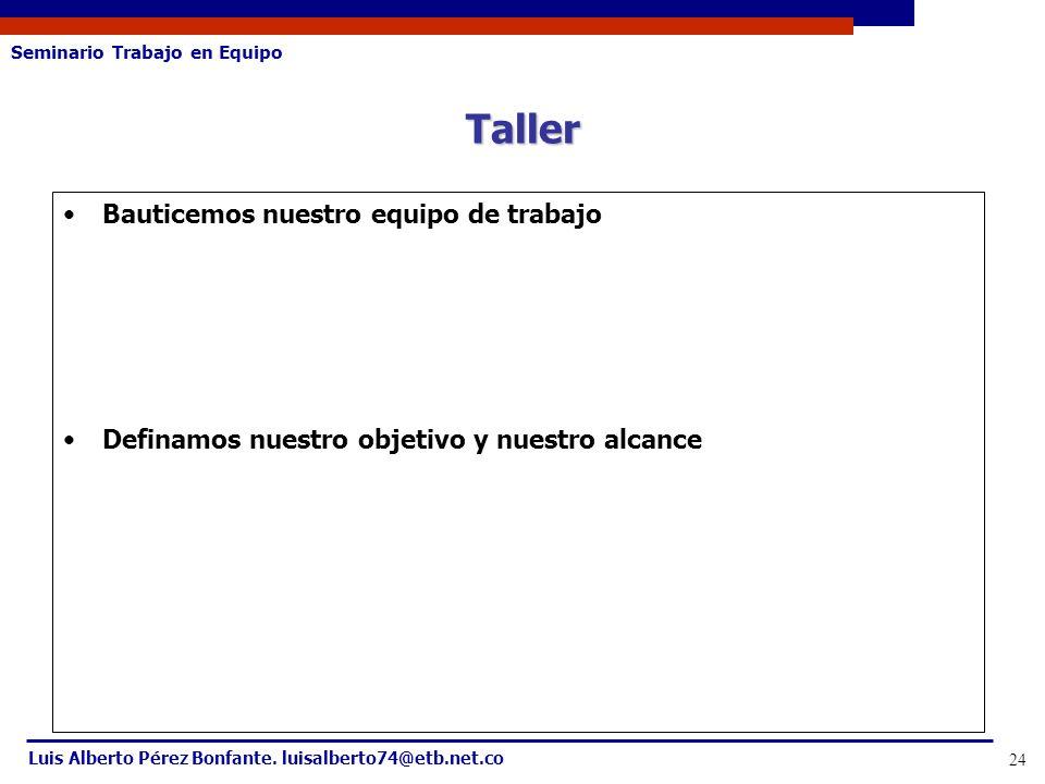 Seminario Trabajo en Equipo Luis Alberto Pérez Bonfante. luisalberto74@etb.net.co 24 Bauticemos nuestro equipo de trabajo Definamos nuestro objetivo y