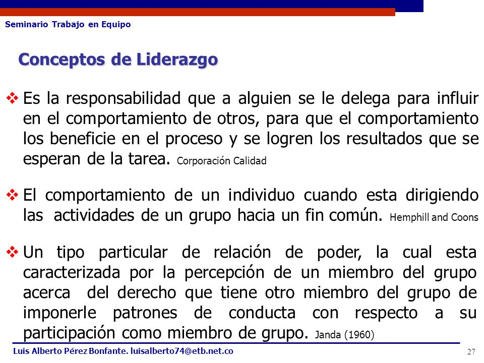 Seminario Trabajo en Equipo Luis Alberto Pérez Bonfante. luisalberto74@etb.net.co 27 Conceptos de Liderazgo Es la responsabilidad que a alguien se le