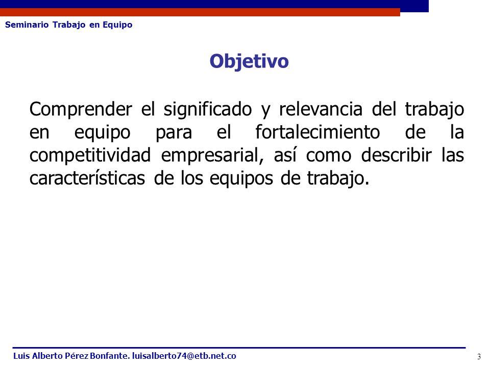 Seminario Trabajo en Equipo Luis Alberto Pérez Bonfante. luisalberto74@etb.net.co 3 Objetivo Comprender el significado y relevancia del trabajo en equ