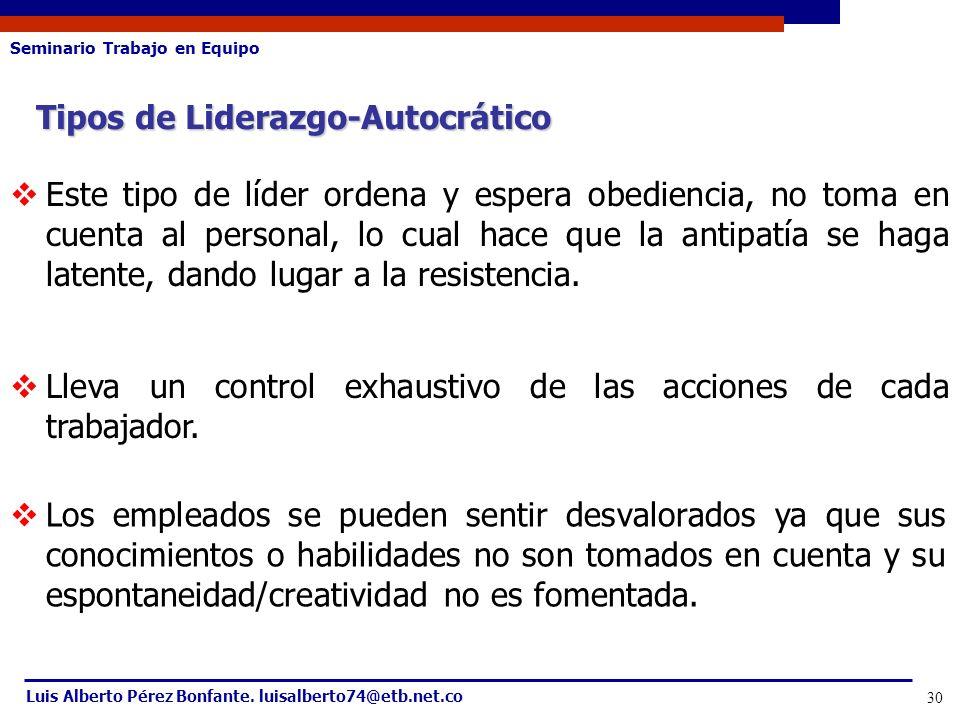 Seminario Trabajo en Equipo Luis Alberto Pérez Bonfante. luisalberto74@etb.net.co 30 Tipos de Liderazgo-Autocrático Este tipo de líder ordena y espera