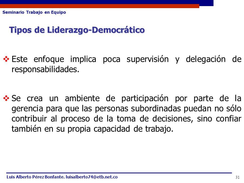 Seminario Trabajo en Equipo Luis Alberto Pérez Bonfante. luisalberto74@etb.net.co 31 Tipos de Liderazgo-Democrático Este enfoque implica poca supervis