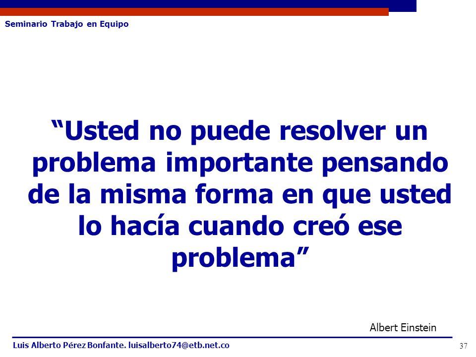 Seminario Trabajo en Equipo Luis Alberto Pérez Bonfante. luisalberto74@etb.net.co 37 Usted no puede resolver un problema importante pensando de la mis