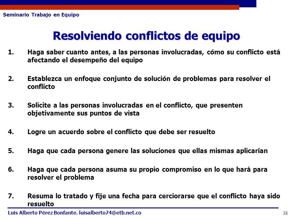 Seminario Trabajo en Equipo Luis Alberto Pérez Bonfante. luisalberto74@etb.net.co 38 1.Haga saber cuanto antes, a las personas involucradas, cómo su c