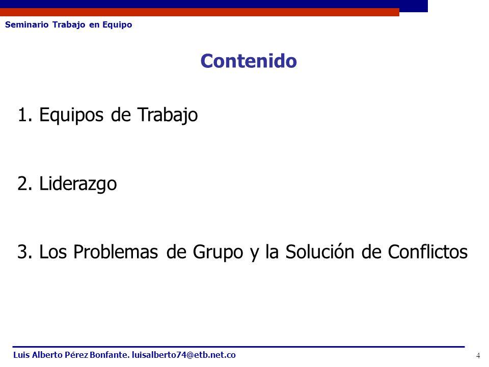 Seminario Trabajo en Equipo Luis Alberto Pérez Bonfante. luisalberto74@etb.net.co 4 Contenido 1. Equipos de Trabajo 2. Liderazgo 3. Los Problemas de G