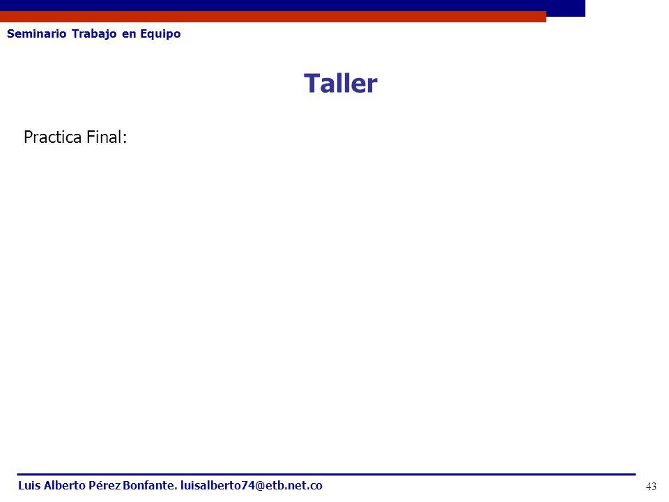 Seminario Trabajo en Equipo Luis Alberto Pérez Bonfante. luisalberto74@etb.net.co 43 Taller Practica Final: