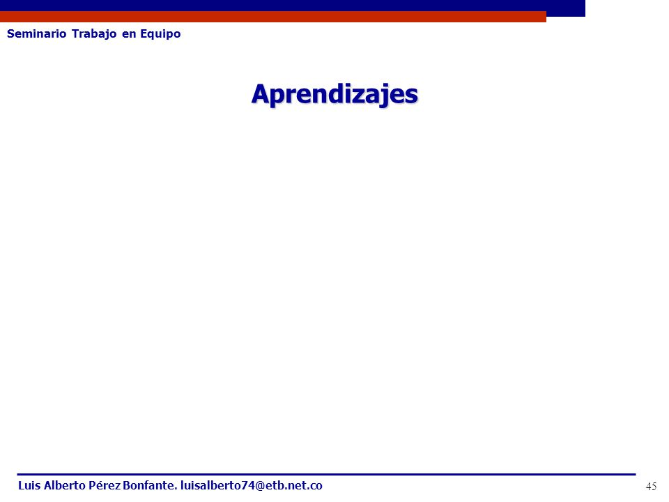 Seminario Trabajo en Equipo Luis Alberto Pérez Bonfante. luisalberto74@etb.net.co 45 Aprendizajes
