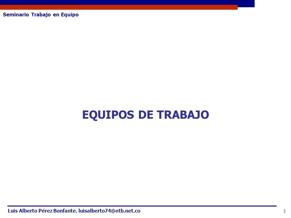 Seminario Trabajo en Equipo Luis Alberto Pérez Bonfante. luisalberto74@etb.net.co 5 EQUIPOS DE TRABAJO