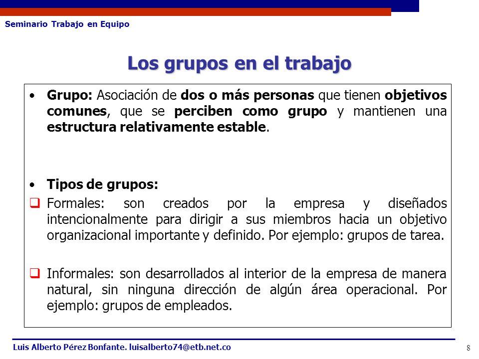 Seminario Trabajo en Equipo Luis Alberto Pérez Bonfante. luisalberto74@etb.net.co 8 Grupo: Asociación de dos o más personas que tienen objetivos comun