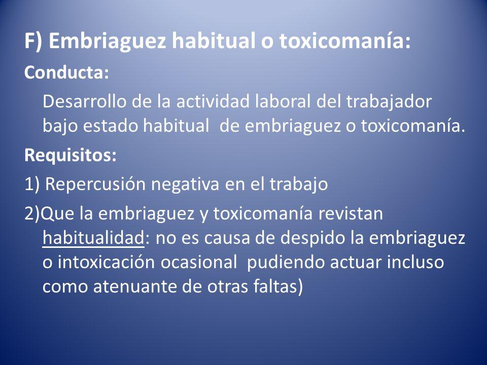 F) Embriaguez habitual o toxicomanía: Conducta: Desarrollo de la actividad laboral del trabajador bajo estado habitual de embriaguez o toxicomanía. Re