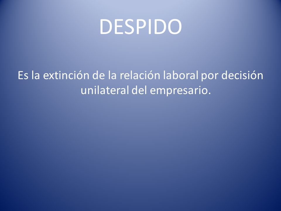 DESPIDO Es la extinción de la relación laboral por decisión unilateral del empresario.