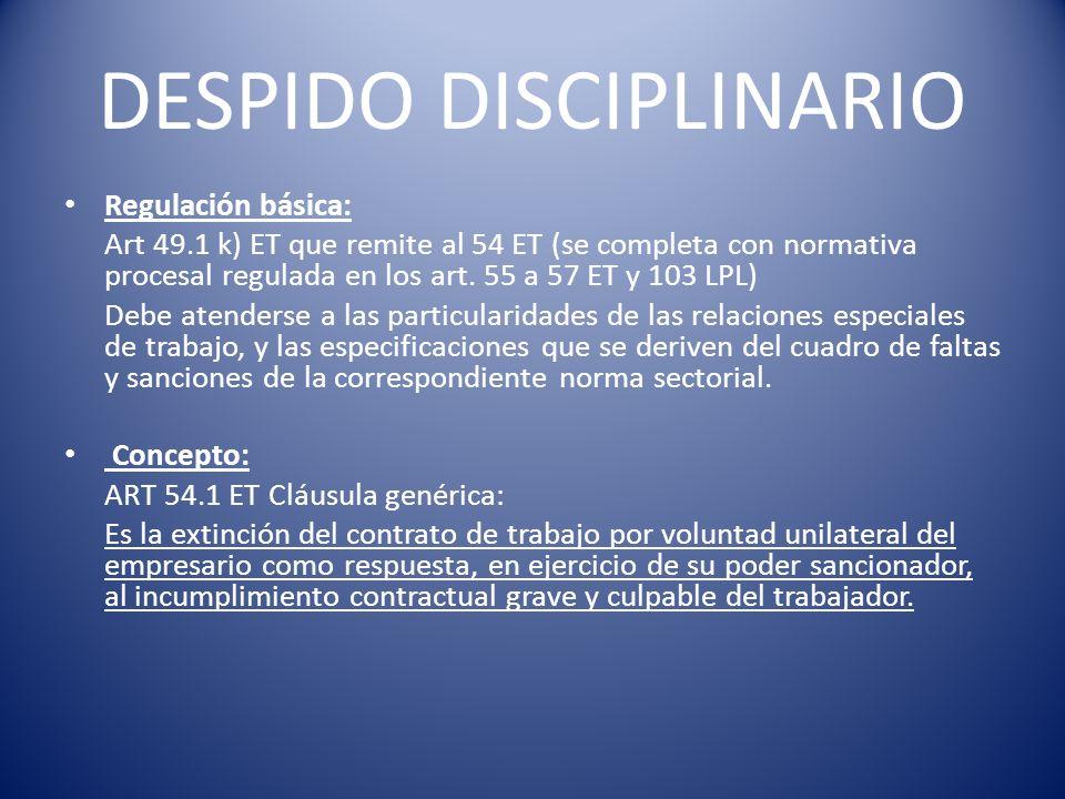 DESPIDO DISCIPLINARIO Regulación básica: Art 49.1 k) ET que remite al 54 ET (se completa con normativa procesal regulada en los art. 55 a 57 ET y 103