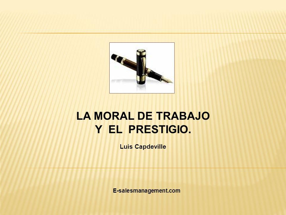 LA MORAL DE TRABAJO Y EL PRESTIGIO. Luis Capdeville E-salesmanagement.com