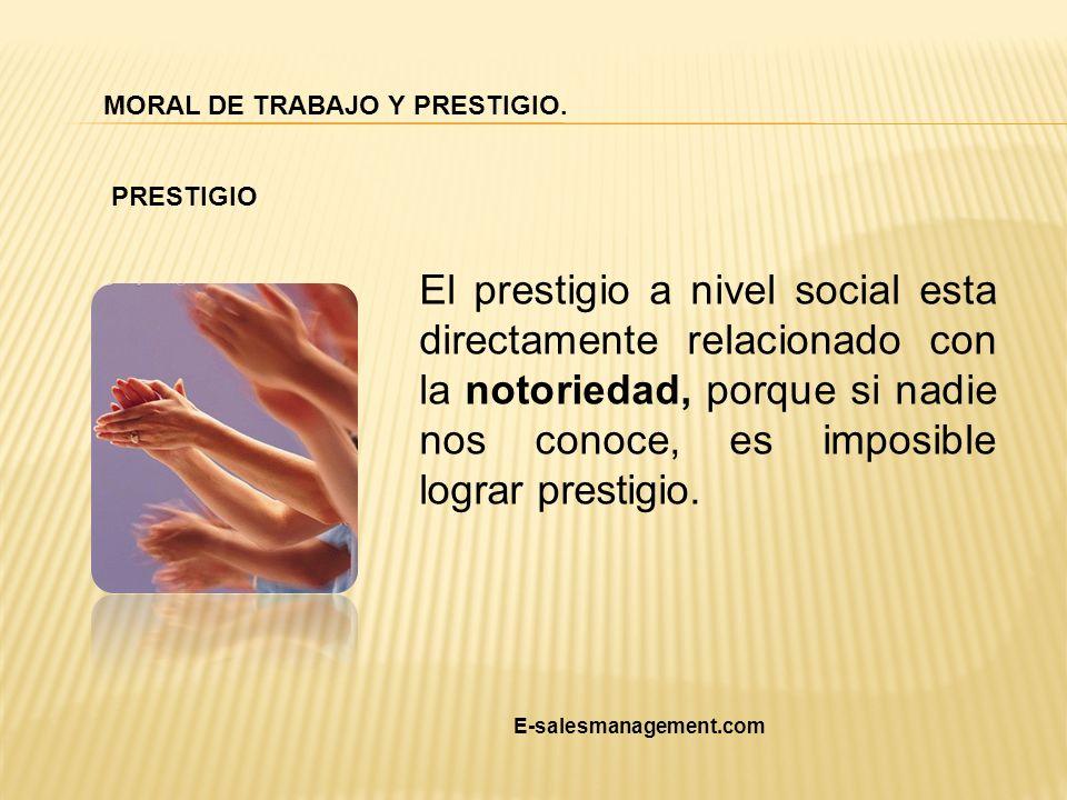 El prestigio a nivel social esta directamente relacionado con la notoriedad, porque si nadie nos conoce, es imposible lograr prestigio. MORAL DE TRABA