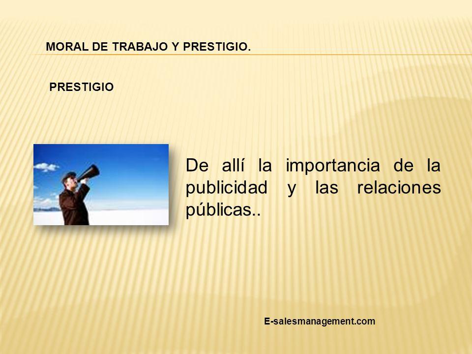 De allí la importancia de la publicidad y las relaciones públicas.. MORAL DE TRABAJO Y PRESTIGIO. PRESTIGIO E-salesmanagement.com