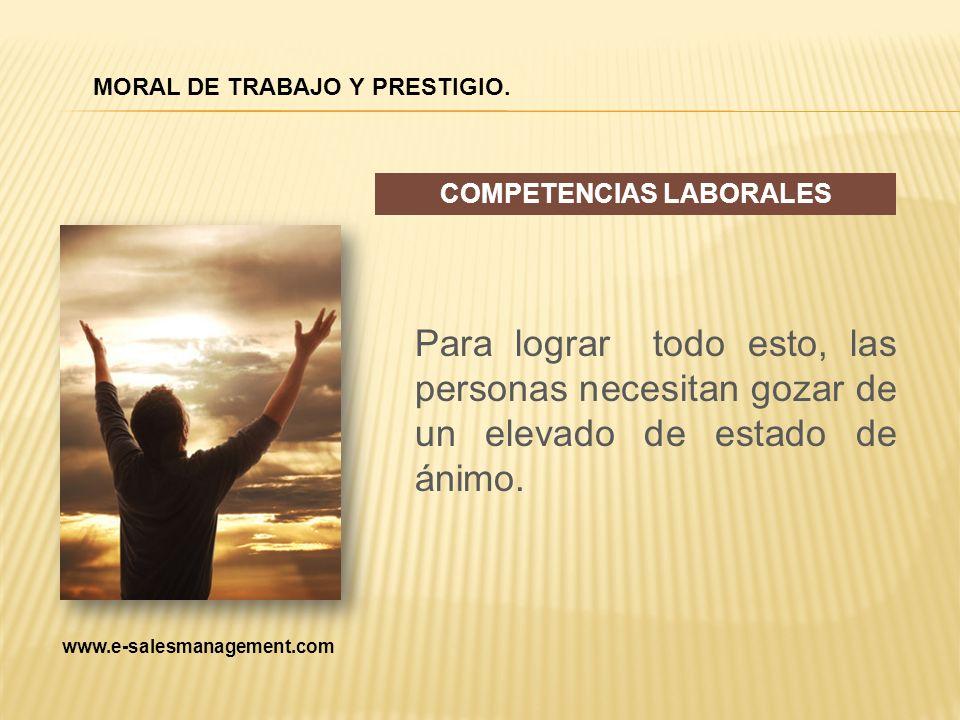 Para lograr todo esto, las personas necesitan gozar de un elevado de estado de ánimo. COMPETENCIAS LABORALES MORAL DE TRABAJO Y PRESTIGIO. www.e-sales