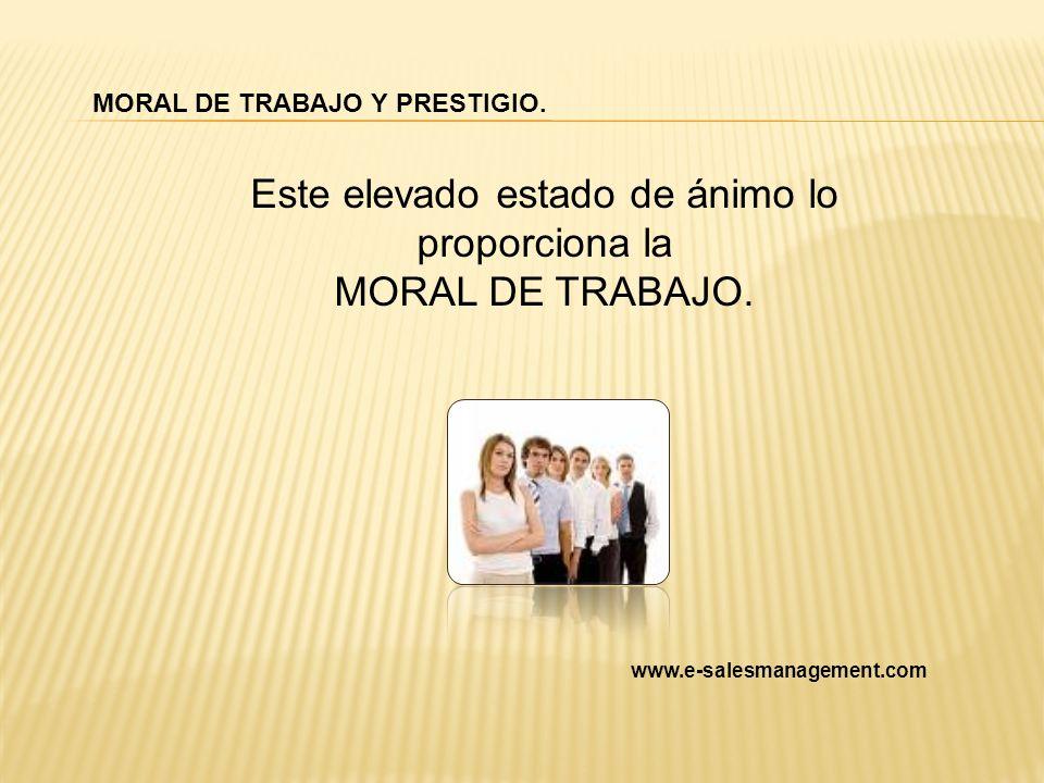 MORAL DE TRABAJO Y PRESTIGIO. Este elevado estado de ánimo lo proporciona la MORAL DE TRABAJO. www.e-salesmanagement.com