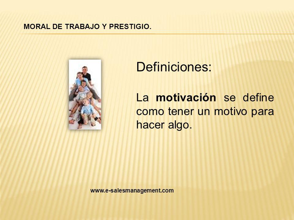 Definiciones: La motivación se define como tener un motivo para hacer algo. MORAL DE TRABAJO Y PRESTIGIO. www.e-salesmanagement.com