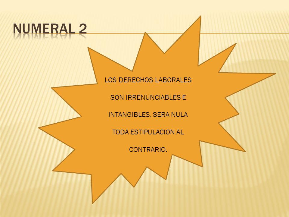 LOS DERECHOS LABORALES SON IRRENUNCIABLES E INTANGIBLES. SERA NULA TODA ESTIPULACION AL CONTRARIO.