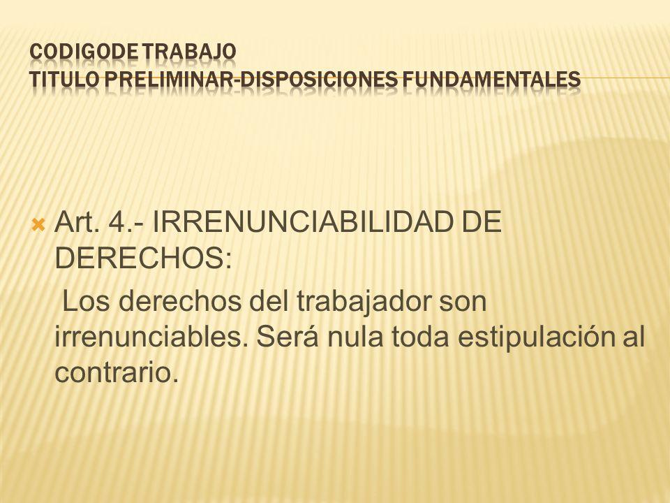 Art. 4.- IRRENUNCIABILIDAD DE DERECHOS: Los derechos del trabajador son irrenunciables. Será nula toda estipulación al contrario.