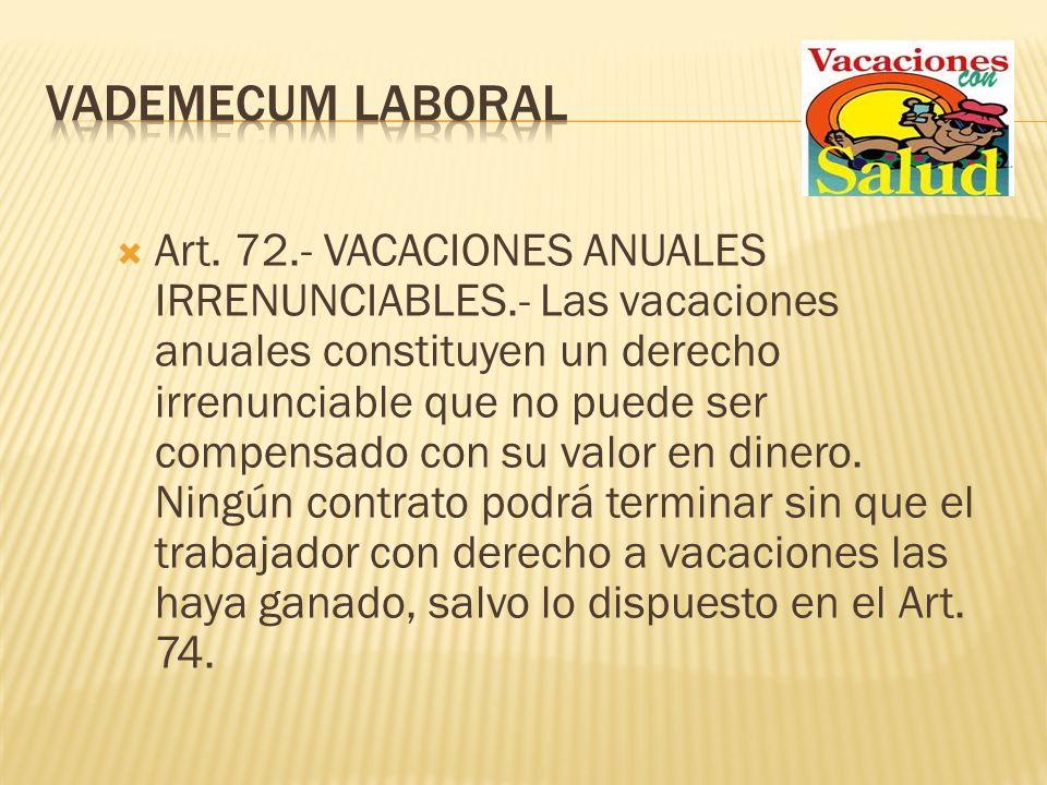 Art. 72.- VACACIONES ANUALES IRRENUNCIABLES.- Las vacaciones anuales constituyen un derecho irrenunciable que no puede ser compensado con su valor en
