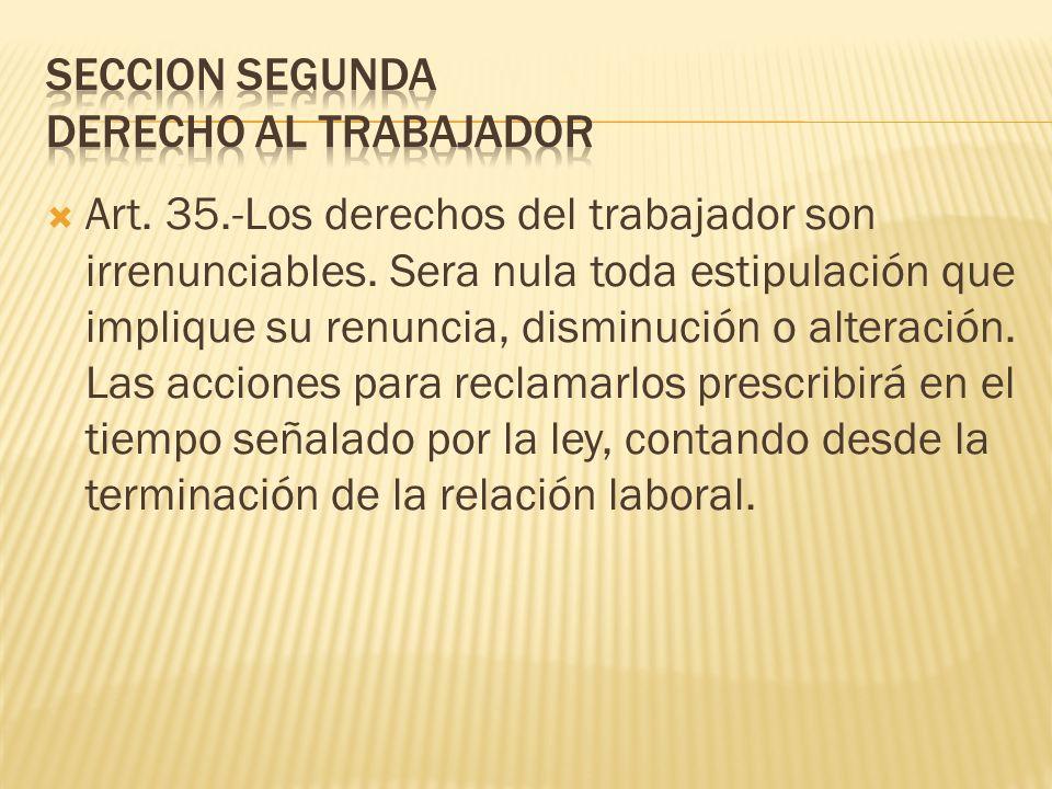 Art. 35.-Los derechos del trabajador son irrenunciables. Sera nula toda estipulación que implique su renuncia, disminución o alteración. Las acciones