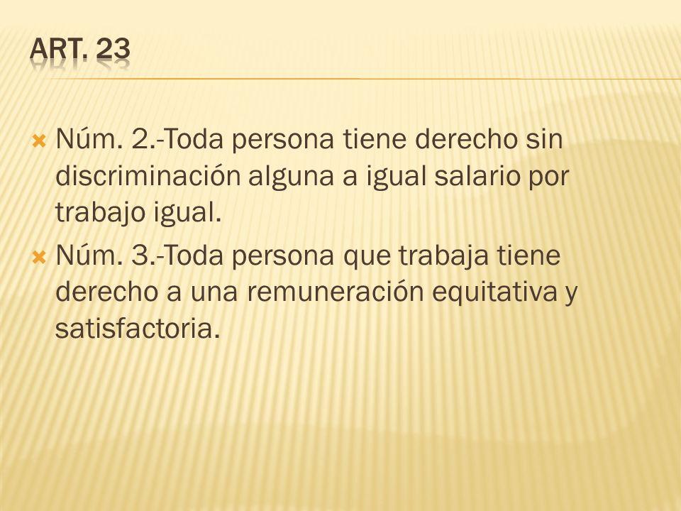 Núm. 2.-Toda persona tiene derecho sin discriminación alguna a igual salario por trabajo igual. Núm. 3.-Toda persona que trabaja tiene derecho a una r