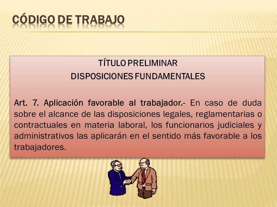TÍTULO PRELIMINAR DISPOSICIONES FUNDAMENTALES Art. 7. Aplicación favorable al trabajador.- En caso de duda sobre el alcance de las disposiciones legal