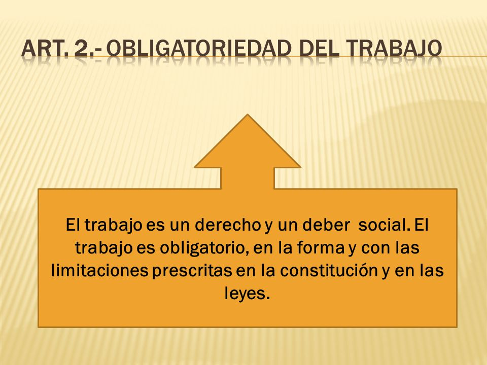 El trabajo es un derecho y un deber social. El trabajo es obligatorio, en la forma y con las limitaciones prescritas en la constitución y en las leyes
