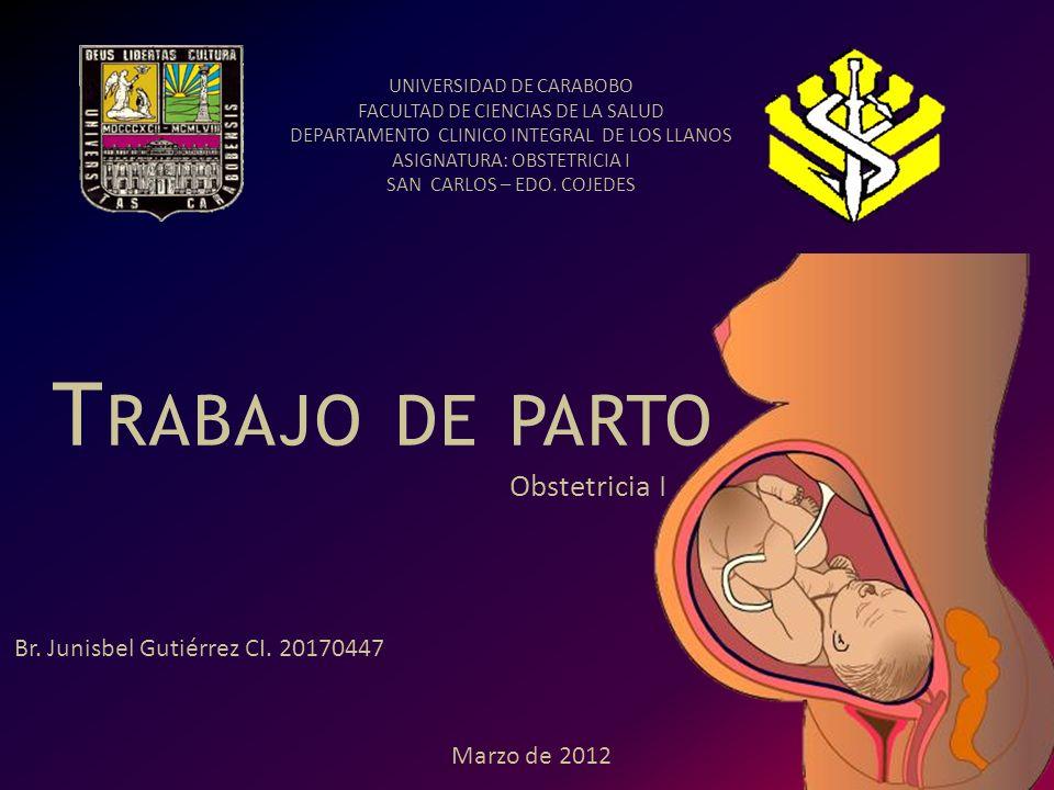 Obstetricia I T RABAJO DE PARTO UNIVERSIDAD DE CARABOBO FACULTAD DE CIENCIAS DE LA SALUD DEPARTAMENTO CLINICO INTEGRAL DE LOS LLANOS ASIGNATURA: OBSTE