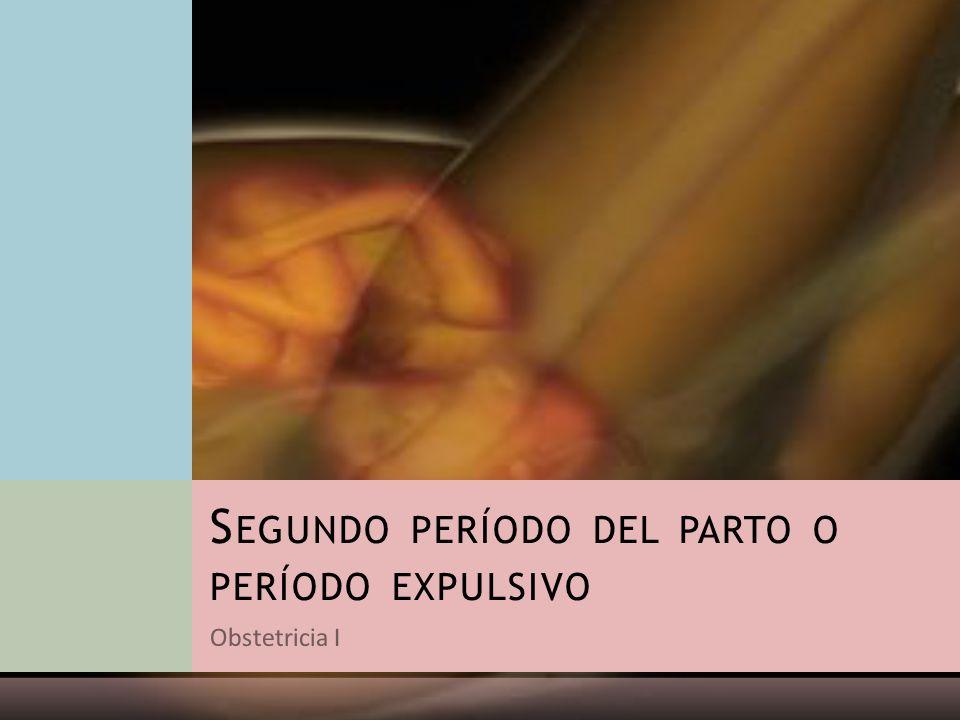 Obstetricia I S EGUNDO PERÍODO DEL PARTO O PERÍODO EXPULSIVO
