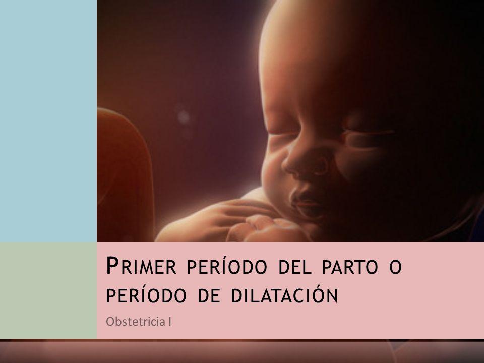 Obstetricia I P RIMER PERÍODO DEL PARTO O PERÍODO DE DILATACIÓN