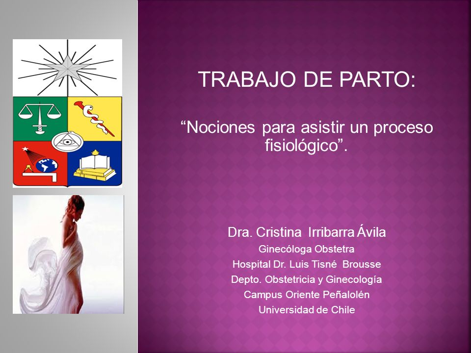 TRABAJO DE PARTO: Nociones para asistir un proceso fisiológico. Dra. Cristina Irribarra Ávila Ginecóloga Obstetra Hospital Dr. Luis Tisné Brousse Dept