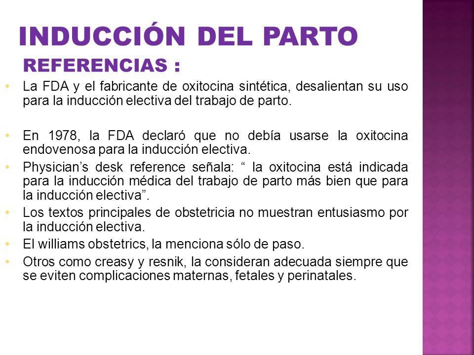 INDUCCIÓN DEL PARTO REFERENCIAS : La FDA y el fabricante de oxitocina sintética, desalientan su uso para la inducción electiva del trabajo de parto. E
