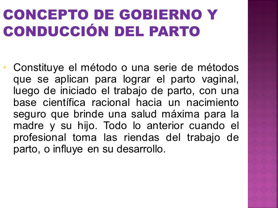 CONCEPTO DE GOBIERNO Y CONDUCCIÓN DEL PARTO Constituye el método o una serie de métodos que se aplican para lograr el parto vaginal, luego de iniciado