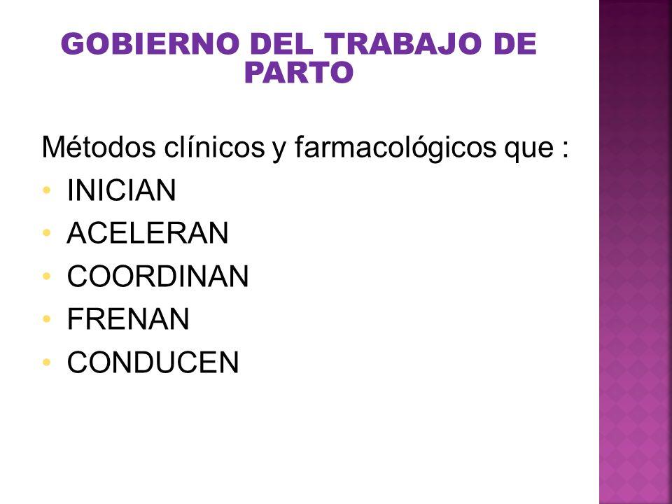 GOBIERNO DEL TRABAJO DE PARTO Métodos clínicos y farmacológicos que : INICIAN ACELERAN COORDINAN FRENAN CONDUCEN