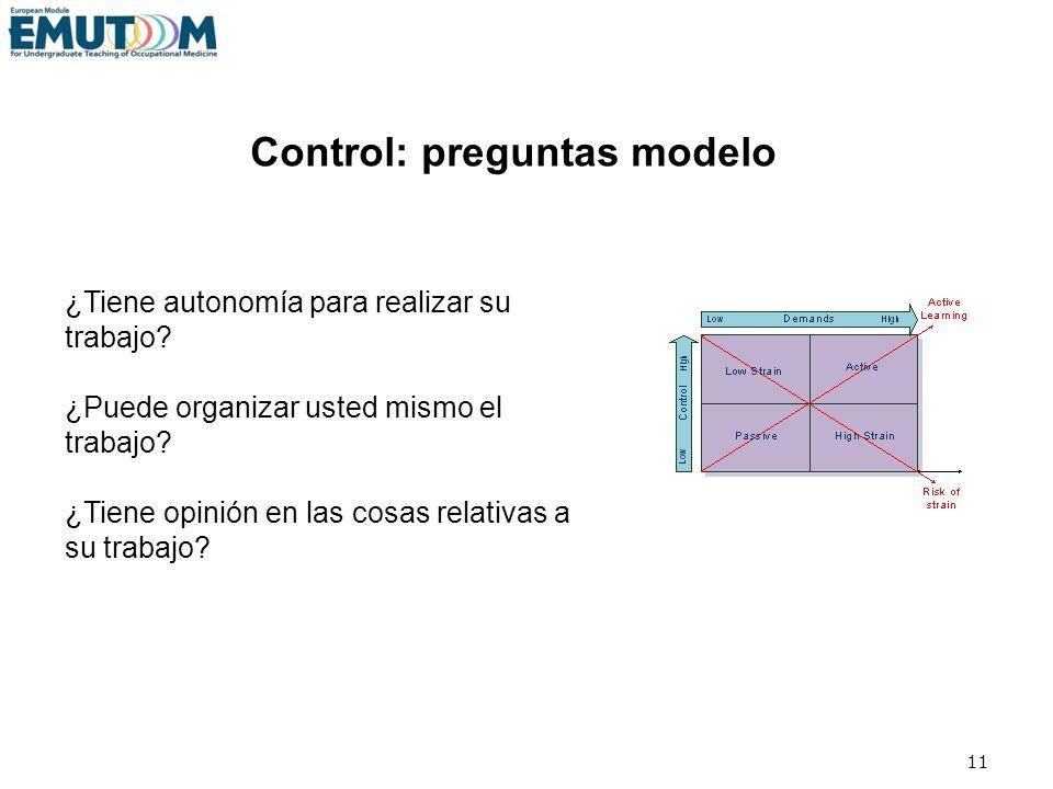 11 Control: preguntas modelo ¿Tiene autonomía para realizar su trabajo? ¿Puede organizar usted mismo el trabajo? ¿Tiene opinión en las cosas relativas