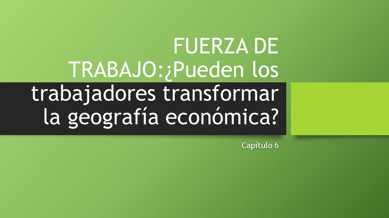 FUERZA DE TRABAJO:¿Pueden los trabajadores transformar la geografía económica? Capítulo 6Capítulo 6